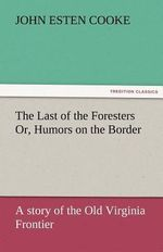 The Last of the Foresters Or, Humors on the Border - John Esten Cooke