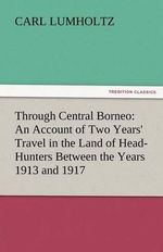 Through Central Borneo : An Account of Two Years' Travel in the Land of Head-Hunters Between the Years 1913 and 1917 - Carl Lumholtz