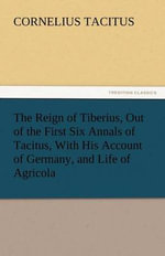 The Reign of Tiberius, Out of the First Six Annals of Tacitus, With His Account of Germany, and Life of Agricola - Cornelius Tacitus