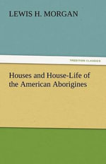 Houses and House-Life of the American Aborigines - Lewis H Morgan