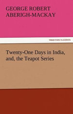 Twenty-One Days in India, And, the Teapot Series - George Robert Aberigh-MacKay