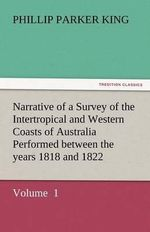 Narrative of a Survey of the Intertropical and Western Coasts of Australia Performed Between the Years 1818 and 1822 - Phillip Parker King