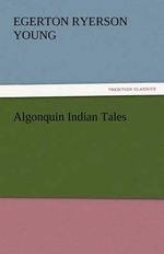 Algonquin Indian Tales - Egerton Ryerson Young