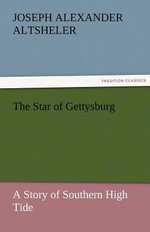 The Star of Gettysburg a Story of Southern High Tide - Joseph A Altsheler