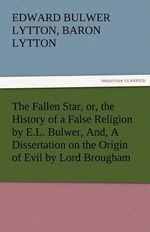 The Fallen Star, or, the History of a False Religion by E.L. Bulwer, And, A Dissertation on the Origin of Evil by Lord Brougham - Edward Bulwer Lytton Baron Lytton