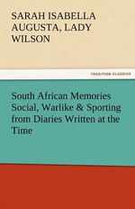 South African Memories Social, Warlike & Sporting from Diaries Written at the Time - Sarah Isabella Augusta Lady Wilson