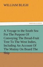 A Voyage to the South Sea for the Purpose of Conveying the Bread-Fruit Tree to the West Indies, Including an Account of the Mutiny on Board the Ship - William Bligh