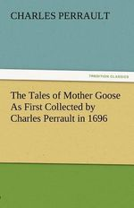 The Tales of Mother Goose as First Collected by Charles Perrault in 1696 - Charles Perrault