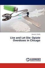 Live and Let Die : Opiate Overdoses in Chicago - Connie L. Smith