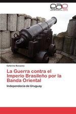 La Guerra Contra El Imperio Brasileno Por La Banda Oriental - Ceferino Bonanno