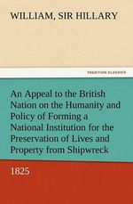 An Appeal to the British Nation on the Humanity and Policy of Forming a National Institution for the Preservation of Lives and Property from Shipwreck (1825) - William Sir Hillary