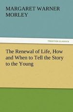 The Renewal of Life, How and When to Tell the Story to the Young - Margaret Warner Morley