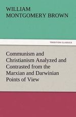 Communism and Christianism Analyzed and Contrasted from the Marxian and Darwinian Points of View - William Montgomery Brown