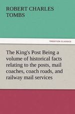 The King's Post Being a Volume of Historical Facts Relating to the Posts, Mail Coaches, Coach Roads, and Railway Mail Services of and Connected with T - Robert Charles Tombs
