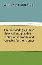 The Railroad Question a Historical and Practical Treatise on Railroads, and Remedies for Their Abuses - William Larrabee