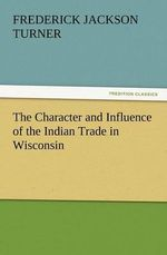 The Character and Influence of the Indian Trade in Wisconsin - Frederick Jackson Turner