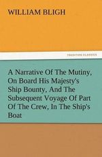 A Narrative of the Mutiny, on Board His Majesty's Ship Bounty, and the Subsequent Voyage of Part of the Crew, in the Ship's Boat - William Bligh