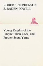 Young Knights of the Empire : Their Code, and Further Scout Yarns - Robert Stephens Baden-Powell of Gilwell