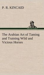 The Arabian Art of Taming and Training Wild and Vicious Horses - P R Kincaid