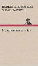 My Adventures as a Spy :  The Original Edition - Robert Stephens Baden-Powell of Gilwell