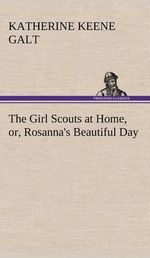 The Girl Scouts at Home, Or, Rosanna's Beautiful Day - Katherine Keene Galt