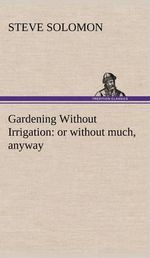 Gardening Without Irrigation : Or Without Much, Anyway - Steve Solomon