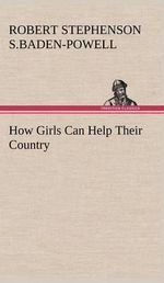 How Girls Can Help Their Country : Their Code, and Further Scout Yarns - Robert Stephens Baden-Powell of Gilwell