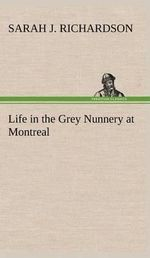 Life in the Grey Nunnery at Montreal : Gender and Politics in Nineteenth Century Britain - Sarah J Richardson