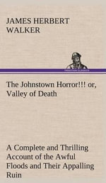 The Johnstown Horror!!! Or, Valley of Death, Being a Complete and Thrilling Account of the Awful Floods and Their Appalling Ruin - James Herbert Walker