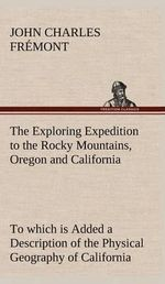 The Exploring Expedition to the Rocky Mountains, Oregon and California to Which Is Added a Description of the Physical Geography of California, with Recent Notices of the Gold Region from the Latest and Most Authentic Sources - John Charles Fr Mont