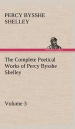 The Complete Poetical Works of Percy Bysshe Shelley - Volume 3 - Professor Percy Bysshe Shelley