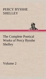 The Complete Poetical Works of Percy Bysshe Shelley - Volume 2 - Professor Percy Bysshe Shelley