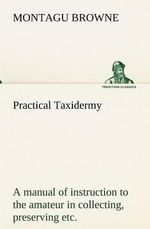 Practical Taxidermy a Manual of Instruction to the Amateur in Collecting, Preserving, and Setting Up Natural History Specimens of All Kinds. to Which - Montagu Browne