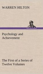 Psychology and Achievement Being the First of a Series of Twelve Volumes on the Applications of Psychology to the Problems of Personal and Business Ef - Warren Hilton