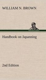 Handbook on Japanning : 2nd Edition for Ironware, Tinware, Wood, Etc. with Sections on Tinplating and Galvanizing - William N Brown