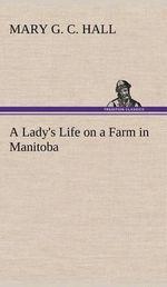 A Lady's Life on a Farm in Manitoba - M G C Hall
