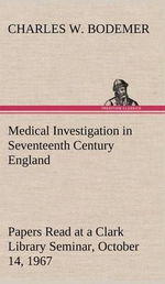 Medical Investigation in Seventeenth Century England Papers Read at a Clark Library Seminar, October 14, 1967 - Charles W Bodemer