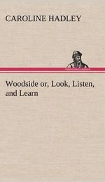 Woodside Or, Look, Listen, and Learn. - Caroline Hadley