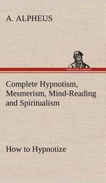 Complete Hypnotism, Mesmerism, Mind-Reading and Spiritualism How to Hypnotize : Being an Exhaustive and Practical System of Method, Application, and Use - A Alpheus
