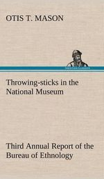 Throwing-Sticks in the National Museum Third Annual Report of the Bureau of Ethnology to the Secretary of the Smithsonian Institution, 1883-'84, Government Printing Office, Washington, 1890, Pages 279-289 : Volume 1 & 2 : The Dream Master & The Dream Nemesi... - Otis T Mason