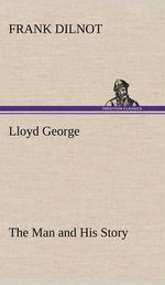 Lloyd George the Man and His Story - Frank Dilnot
