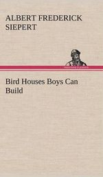 Bird Houses Boys Can Build - Albert Frederick Siepert