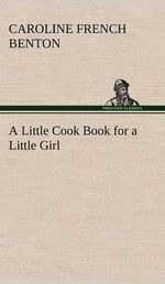 A Little Cook Book for a Little Girl - Caroline French Benton