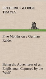 Five Months on a German Raider Being the Adventures of an Englishman Captured by the 'Wolf' - Frederic George Trayes