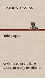 Orthography as Outlined in the State Course of Study for Illinois - Elmer W Cavins