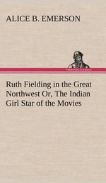 Ruth Fielding in the Great Northwest Or, the Indian Girl Star of the Movies - Alice B Emerson