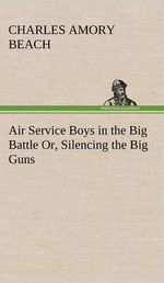 Air Service Boys in the Big Battle Or, Silencing the Big Guns - Charles Amory Beach