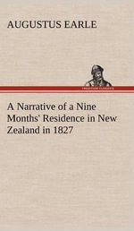 A Narrative of a Nine Months' Residence in New Zealand in 1827 - Augustus Earle