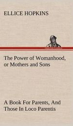 The Power of Womanhood, or Mothers and Sons a Book for Parents, and Those in Loco Parentis - Ellice Hopkins