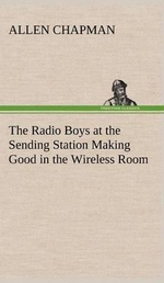 The Radio Boys at the Sending Station Making Good in the Wireless Room - Allen Chapman